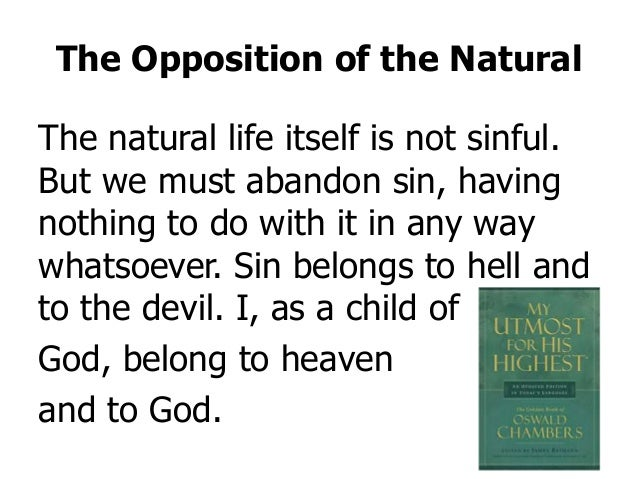 The Opposition of the Natural The natural life itself is not sinful. But we must abandon sin, having nothing to do with it...