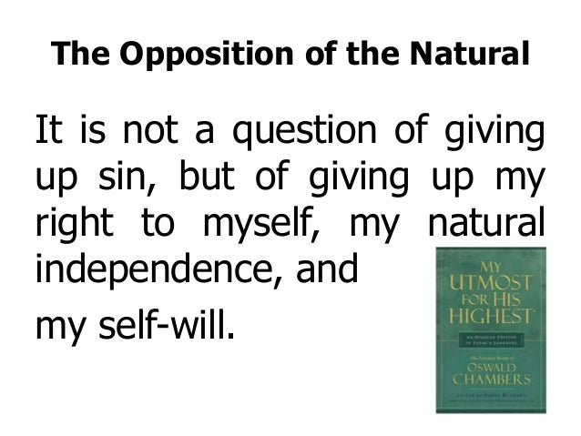 The Opposition of the Natural It is not a question of giving up sin, but of giving up my right to myself, my natural indep...