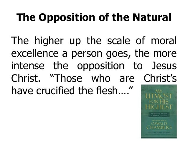 The Opposition of the Natural The higher up the scale of moral excellence a person goes, the more intense the opposition t...