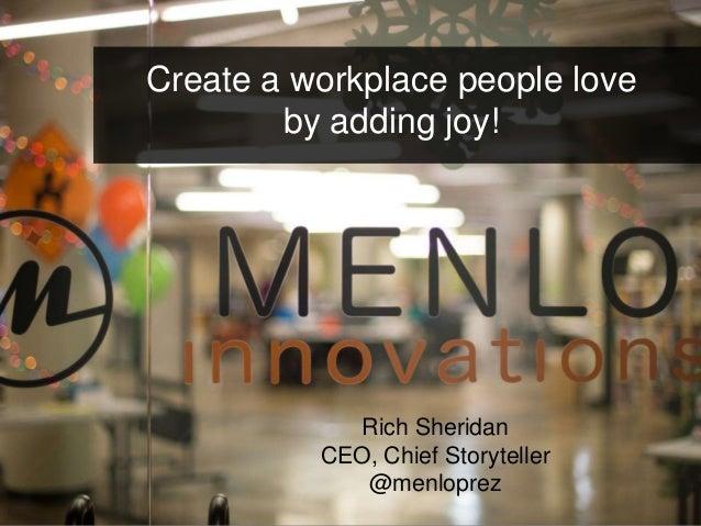 Create a workplace people love  by adding joy!  Rich Sheridan  CEO, Chief Storyteller  @menloprez  menloinnovations.com/jo...