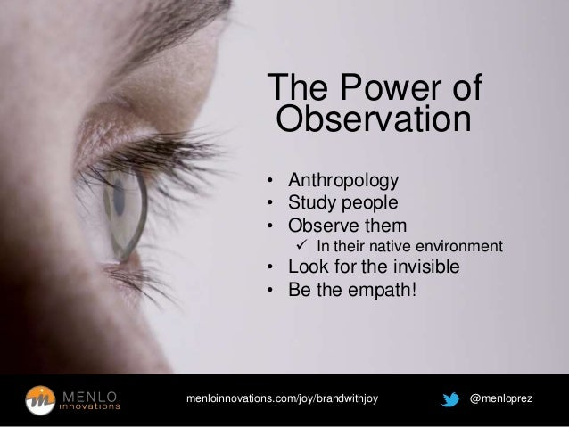 The Power of  Observation  • Anthropology  • Study people  • Observe them   In their native environment  • Look for the i...