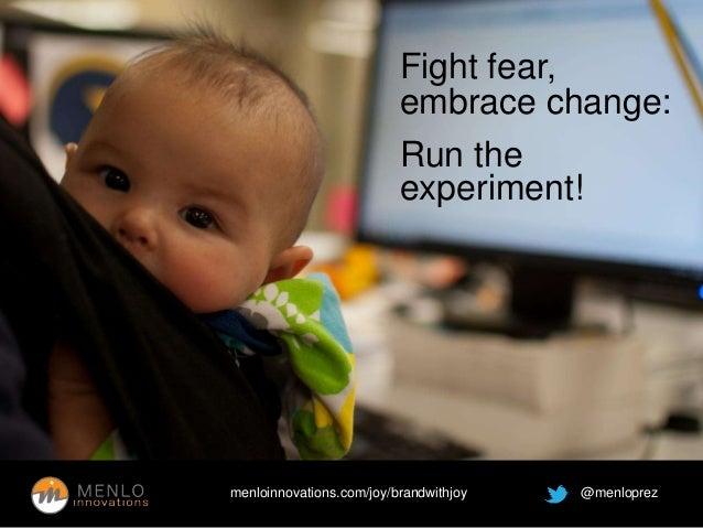 Fight fear,  embrace change:  Run the  experiment!  menloinnovations.com/joy/brandwithjoy @menloprez