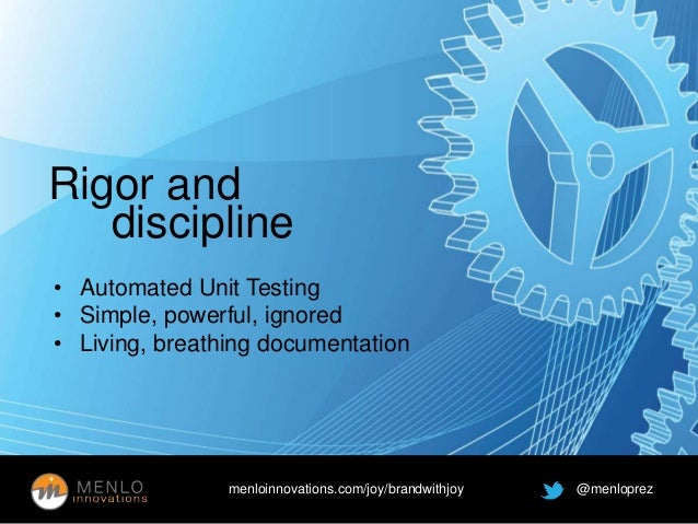 Rigor and  discipline  • Automated Unit Testing  • Simple, powerful, ignored  • Living, breathing documentation  menloinno...