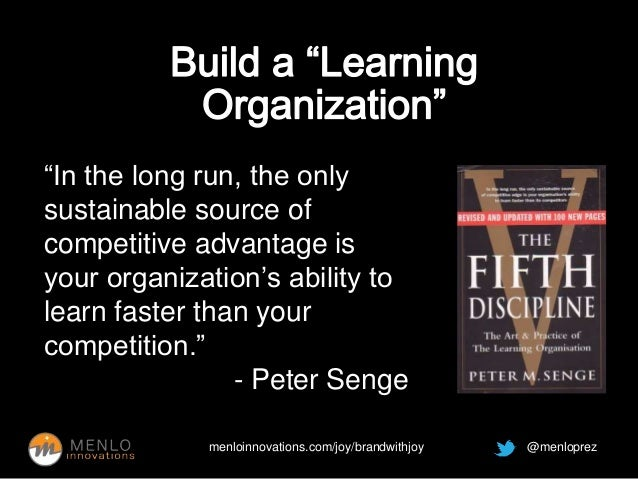 """""""In the long run, the only  sustainable source of  competitive advantage is  your organization's ability to  learn faster ..."""
