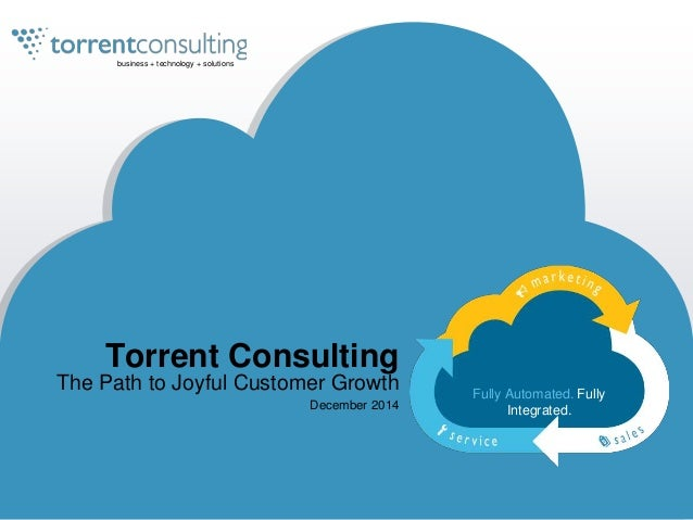 business + technology + solutions  Torrent Consulting  The Path to Joyful Customer Growth  December 2014  Fully Automated....