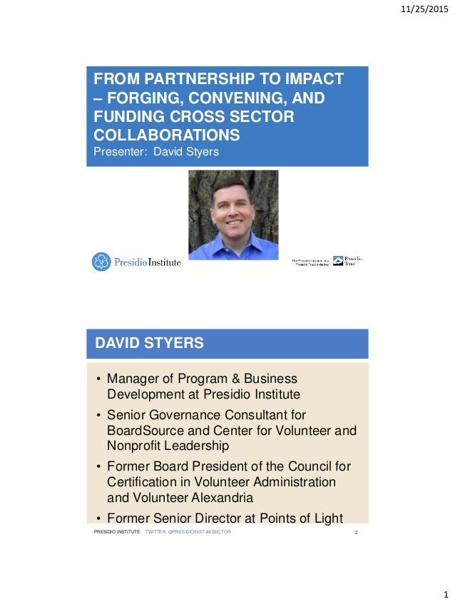 11/25/2015 1 FROM PARTNERSHIP TO IMPACT – FORGING, CONVENING, AND FUNDING CROSS SECTOR COLLABORATIONS Presenter: David Sty...