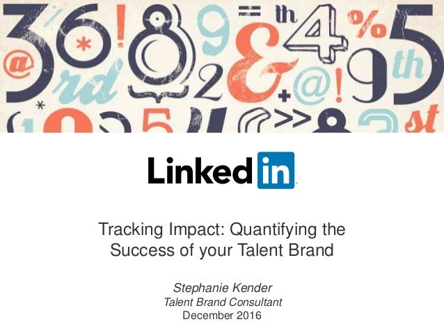 Tracking Impact: Quantifying the Success of your Talent Brand Stephanie Kender Talent Brand Consultant December 2016