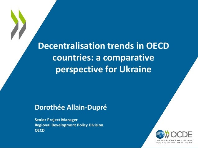 Decentralisation trends in OECD countries: a comparative perspective for Ukraine Dorothée Allain-Dupré Senior Project Mana...