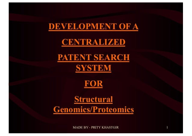 MADE BY - PRITY KHASTGIR 1 DEVELOPMENT OF A CENTRALIZED PATENT SEARCH SYSTEM FOR Structural Genomics/Proteomics
