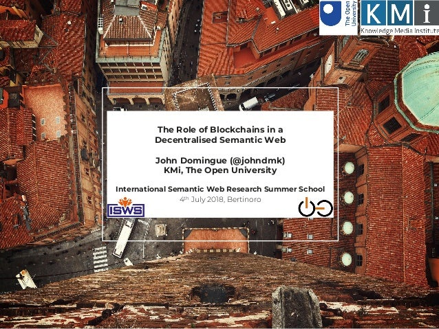 The Role of Blockchains in a Decentralised Semantic Web John Domingue (@johndmk) KMi, The Open University International Se...