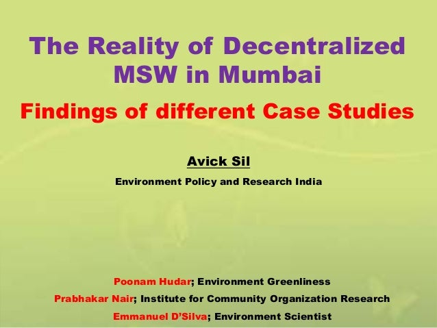 The Reality of Decentralized MSW in Mumbai Findings of different Case Studies Avick Sil Environment Policy and Research In...
