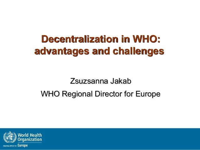 Decentralization in WHO:advantages and challenges        Zsuzsanna Jakab WHO Regional Director for Europe