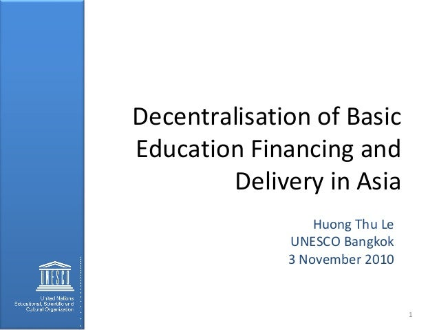 Decentralisation of Basic Education Financing and Delivery in Asia Huong Thu Le UNESCO Bangkok 3 November 2010 1