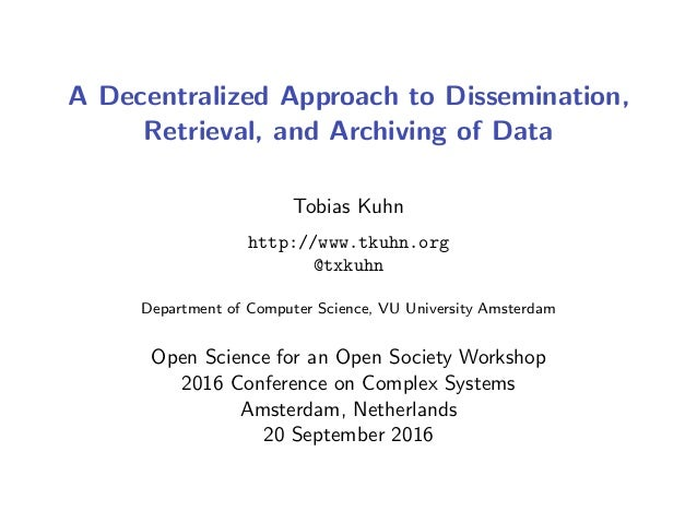 A Decentralized Approach to Dissemination, Retrieval, and Archiving of Data Tobias Kuhn http://www.tkuhn.org @txkuhn Depar...