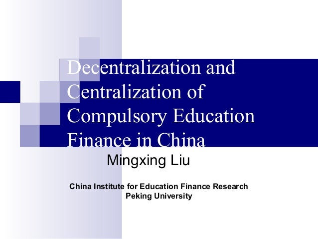Decentralization and Centralization of Compulsory Education Finance in China Mingxing Liu China Institute for Education Fi...