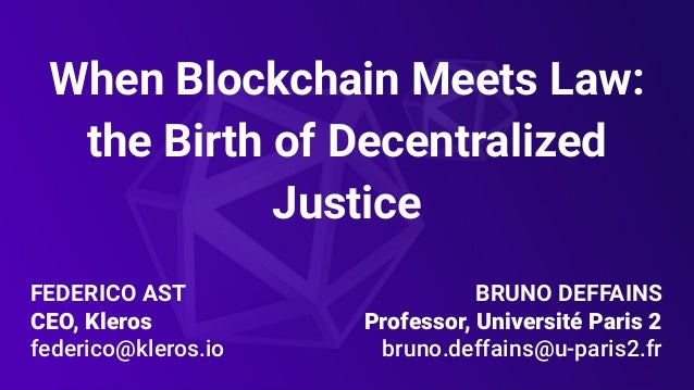 FEDERICO AST CEO, Kleros federico@kleros.io When Blockchain Meets Law: the Birth of Decentralized Justice BRUNO DEFFAINS P...