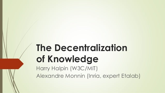 The Decentralization of Knowledge  Harry Halpin (W3C/MIT)  Alexandre Monnin (Inria, expert Etalab)
