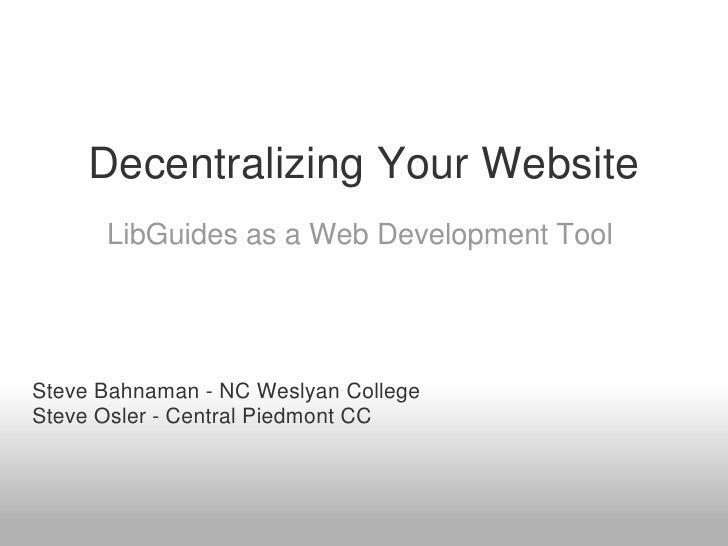 Decentralizing Your Website      LibGuides as a Web Development ToolSteve Bahnaman - NC Weslyan CollegeSteve Osler - Centr...