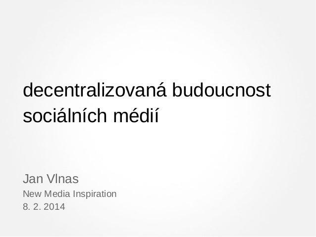 decentralizovaná budoucnost sociálních médií Jan Vlnas New Media Inspiration 8. 2. 2014