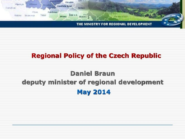 May 2014 Regional Policy of the Czech Republic Daniel Braun deputy minister of regional development