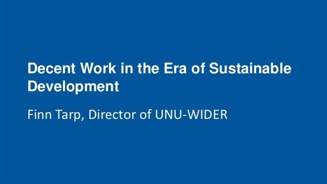 Decent Work in the Era of Sustainable Development Finn Tarp, Director of UNU-WIDER