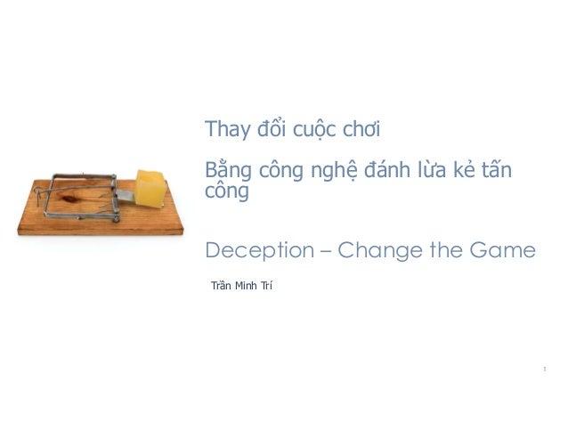 1 Thay đổi cuộc chơi Bằng công nghệ đánh lừa kẻ tấn công Trần Minh Trí Deception – Change the Game