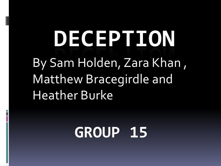 DECEPTION<br />By Sam Holden, Zara Khan , Matthew Bracegirdle and Heather Burke <br />GROUP 15<br />