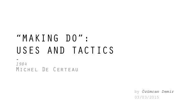 """MAKING DO"": USES AND TACTICS - 1984 Michel De Certeau by Özümcan Demir 03/03/2015"