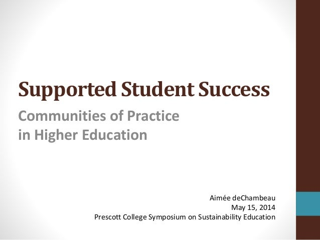 Supported Student Success Communities of Practice in Higher Education Aimée deChambeau May 15, 2014 Prescott College Sympo...