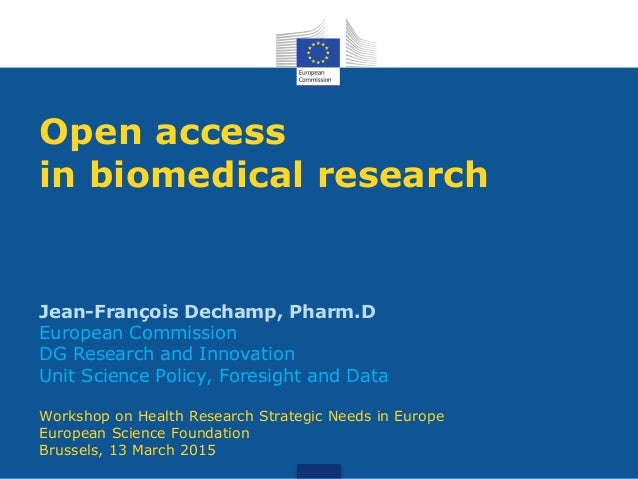 Open access in biomedical research Jean-François Dechamp, Pharm.D European Commission DG Research and Innovation Unit Scie...