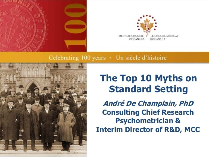 The Top 10 Myths on   Standard Setting André De Champlain, PhD  Consulting Chief Research      Psychometrician &Interim Di...