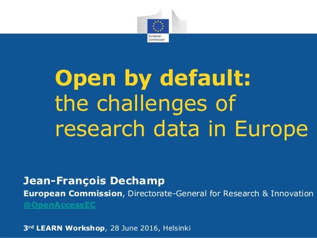 Open by default: the challenges of research data in Europe Jean-François Dechamp European Commission, Directorate-General ...