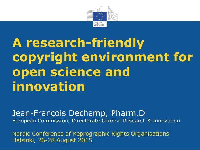 A research-friendly copyright environment for open science and innovation Jean-François Dechamp, Pharm.D European Commissi...