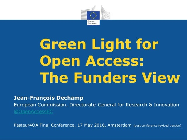 Green Light for Open Access: The Funders View Jean-François Dechamp European Commission, Directorate-General for Research ...