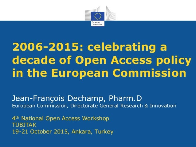 2006-2015: celebrating a decade of Open Access policy in the European Commission Jean-François Dechamp, Pharm.D European C...