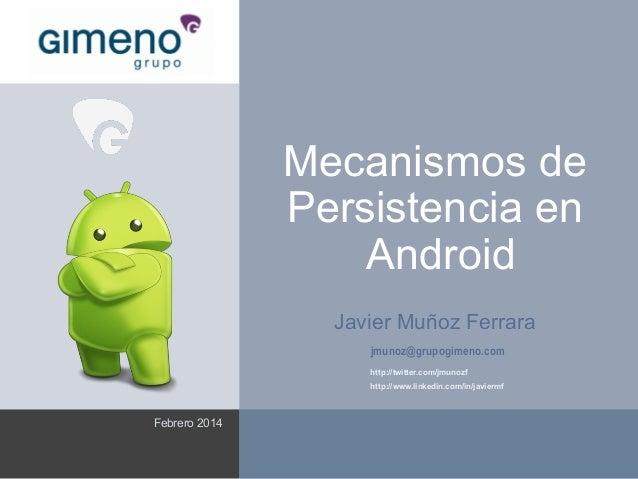 Mecanismos de Persistencia en Android Javier Muñoz Ferrara jmunoz@grupogimeno.com http://twitter.com/jmunozf http://www.li...