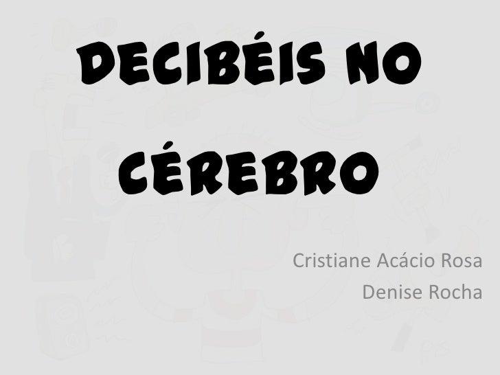 Decibéis no cérebro      Cristiane Acácio Rosa              Denise Rocha