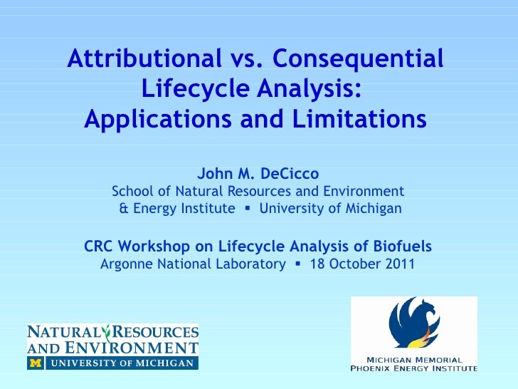 Attributional vs. Consequential Lifecycle Analysis:   Applications and Limitations John M. DeCicco  School of Natural Reso...