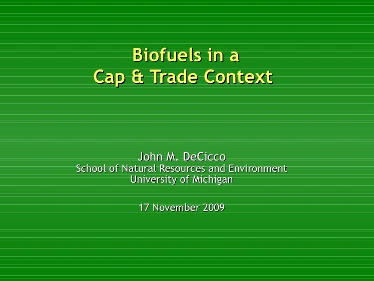 Biofuels in a Cap & Trade Context  John M. DeCicco School of Natural Resources and Environment University of Michigan 17 N...