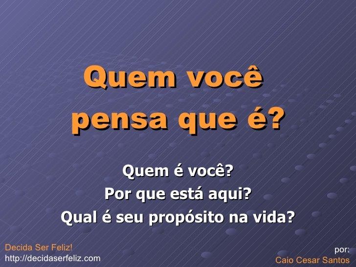Quem você  pensa que é? Quem é você? Por que está aqui? Qual é seu propósito na vida? por:  Caio Cesar Santos  Decida Ser ...
