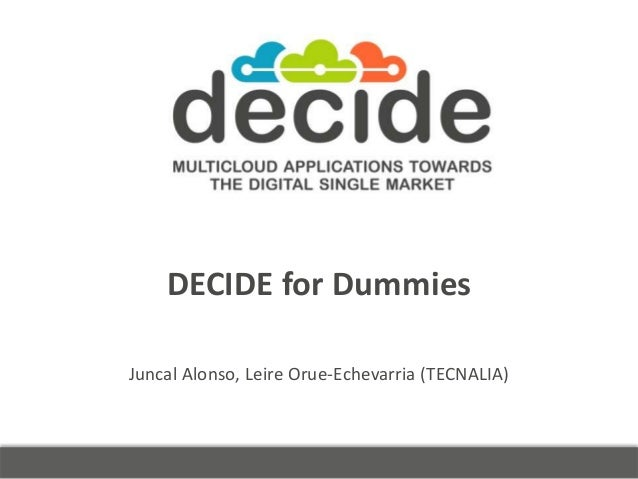 DECIDE for Dummies Juncal Alonso, Leire Orue-Echevarria (TECNALIA)