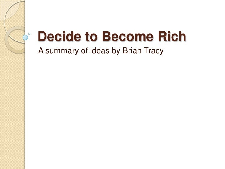Decide to Become Rich<br />A summary of ideas by Brian Tracy<br />