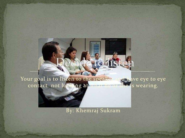 Your goal is to listen to the speaker and have eye to eye contact  not looking at what he or she is wearing.<br />By: Khem...