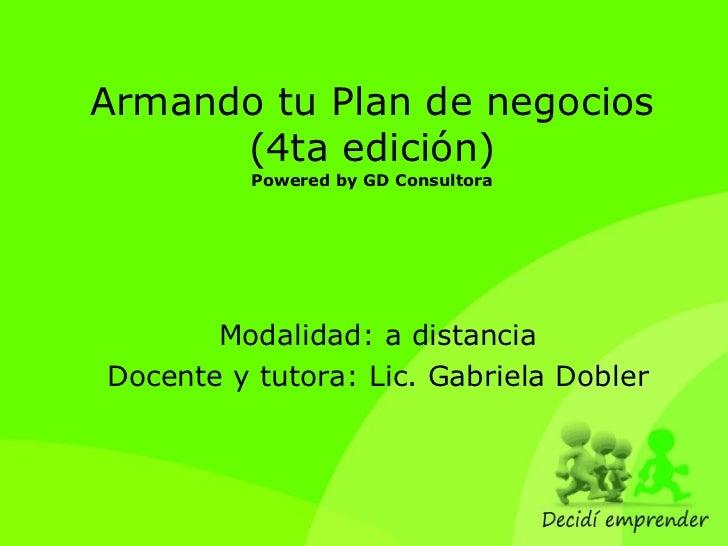 Armando tu Plan de negocios (4ta edición) Powered by GD Consultora Modalidad: a distancia Docente y tutora: Lic. Gabriela ...