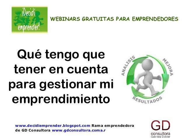 WEBINARS GRATUITAS PARA EMPRENDEDORES  Qué tengo que tener en cuentapara gestionar miemprendimiento www.decidiemprender.bl...