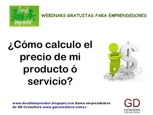WEBINARS GRATUITAS PARA EMPRENDEDORES¿Cómo calculo el  precio de mi   producto ó    servicio?www.decidiemprender.blogspot....