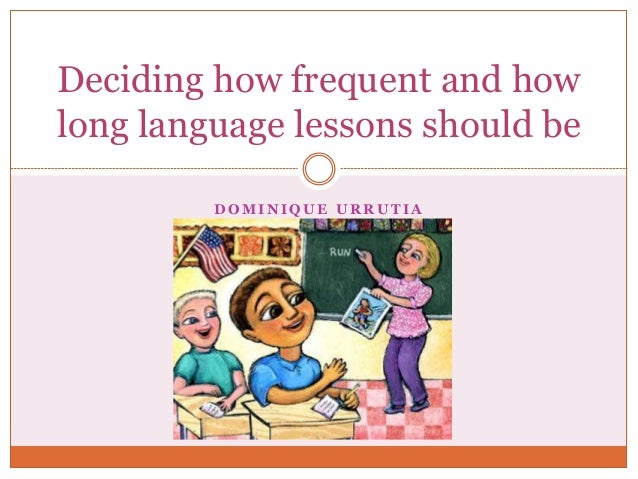 D O M I N I Q U E U R R U T I A Deciding how frequent and how long language lessons should be