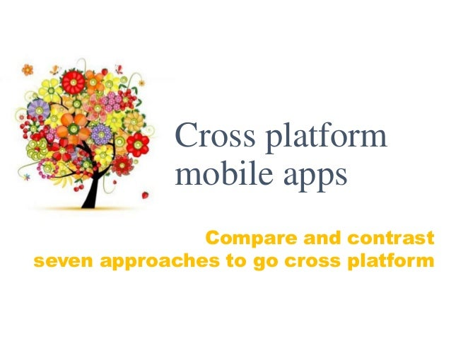 Compare and contrast seven approaches to go cross platform Cross platform mobile apps