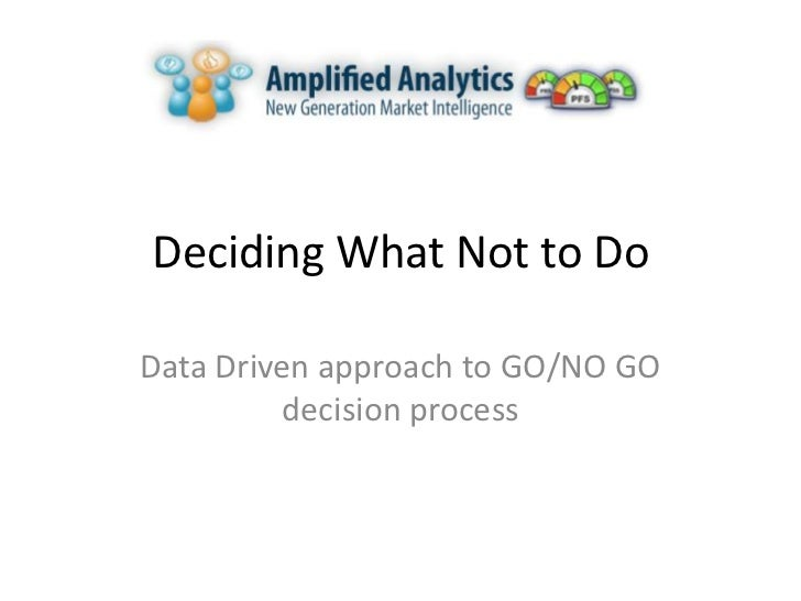 Deciding What Not to DoData Driven approach to GO/NO GO         decision process