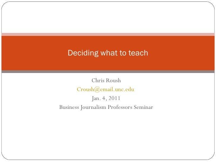 Chris Roush [email_address]   Jan. 4, 2011 Business Journalism Professors Seminar Deciding what to teach